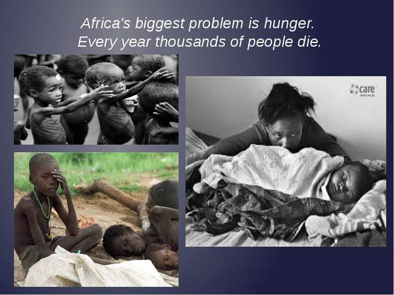 Africa's biggest problem is hunger.  Every year thousands of people die.