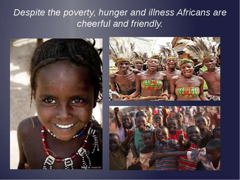 Despite the poverty, hunger and illness Africans are cheerful and friendly.