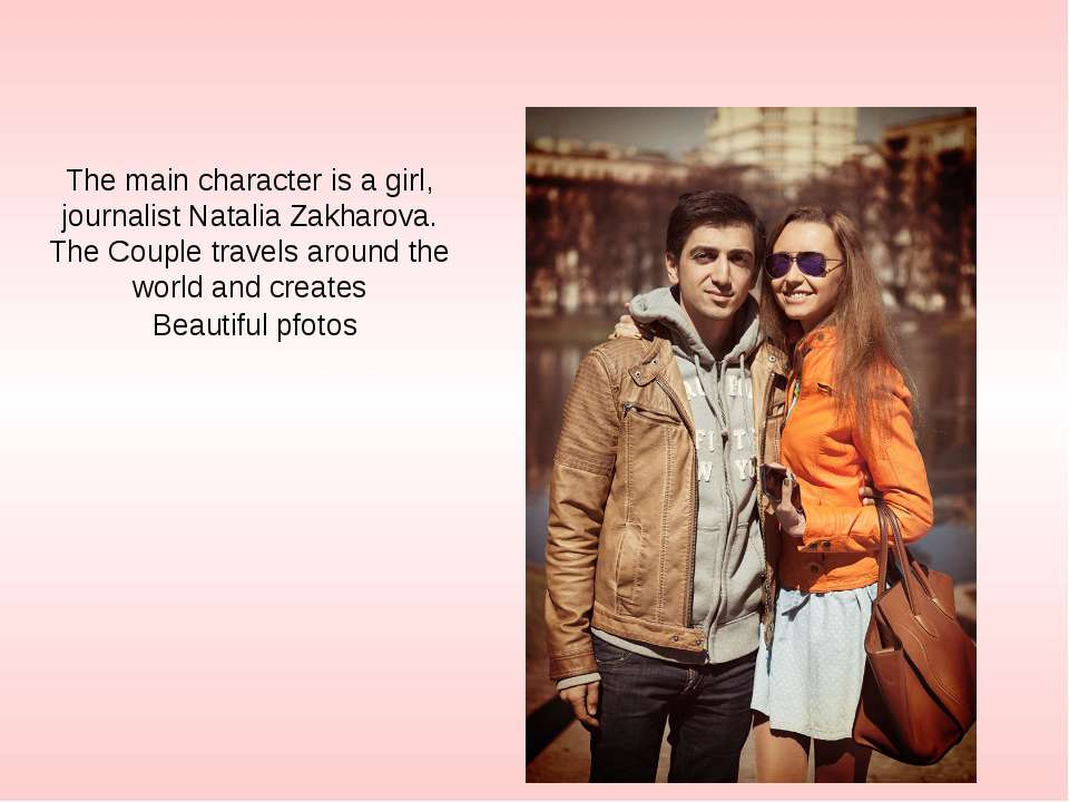 The main character is a girl, journalist Natalia Zakharova. The Couple travel...
