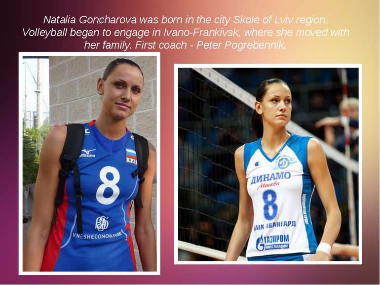 Natalia Goncharova was born in the city Skole of Lviv region. Volleyball bega...