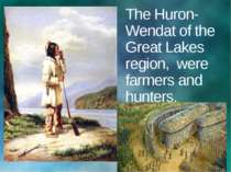The Huron-Wendat of the Great Lakes region, were farmers and hunters.