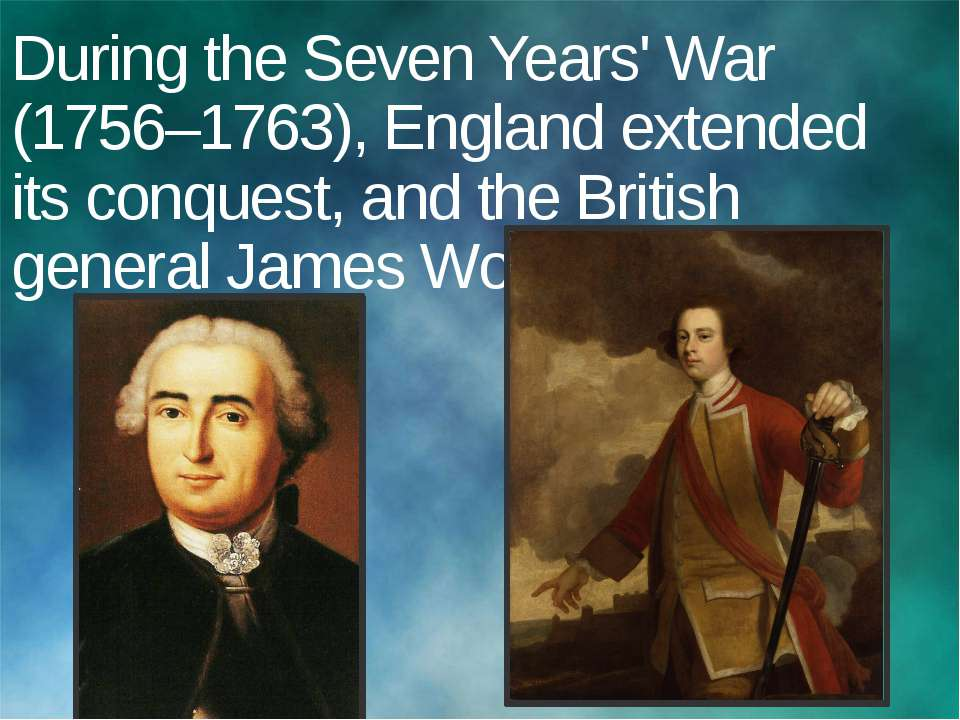 During the Seven Years' War (1756–1763), England extended its conquest, and t...