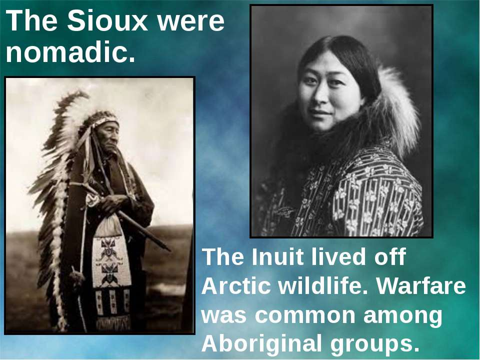 The Sioux were nomadic. The Inuit lived off Arctic wildlife. Warfare was comm...
