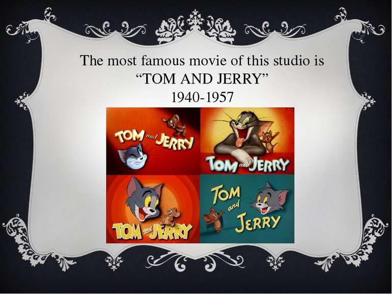 "The most famous movie of this studio is ""TOM AND JERRY"" 1940-1957"