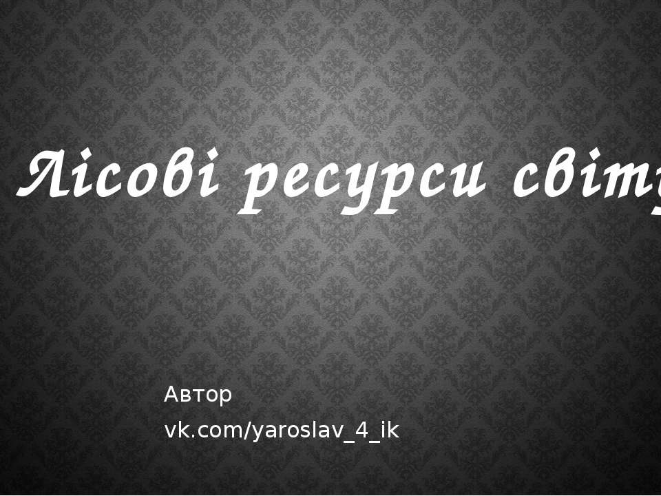 Лісові ресурси світу Автор vk.com/yaroslav_4_ik