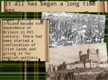 It all has began a long time ago… Ireland became to dependence of Britain in ...