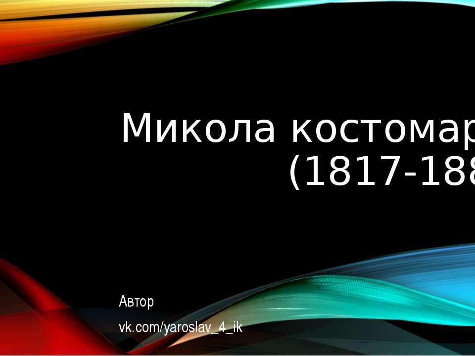 Микола костомаров (1817-1885) Автор vk.com/yaroslav_4_ik