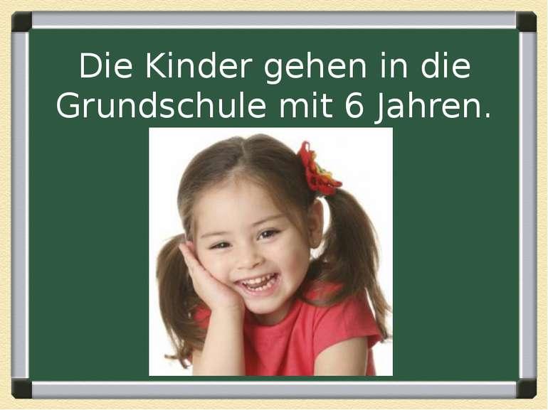 Die Kinder gehen in die Grundschule mit 6 Jahren.