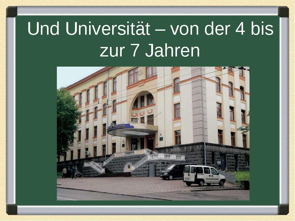 Und Universität – von der 4 bis zur 7 Jahren