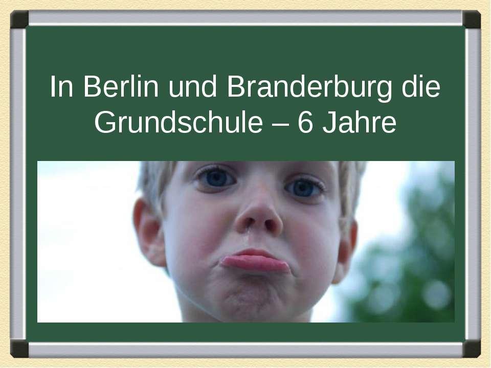 In Berlin und Branderburg die Grundschule – 6 Jahre