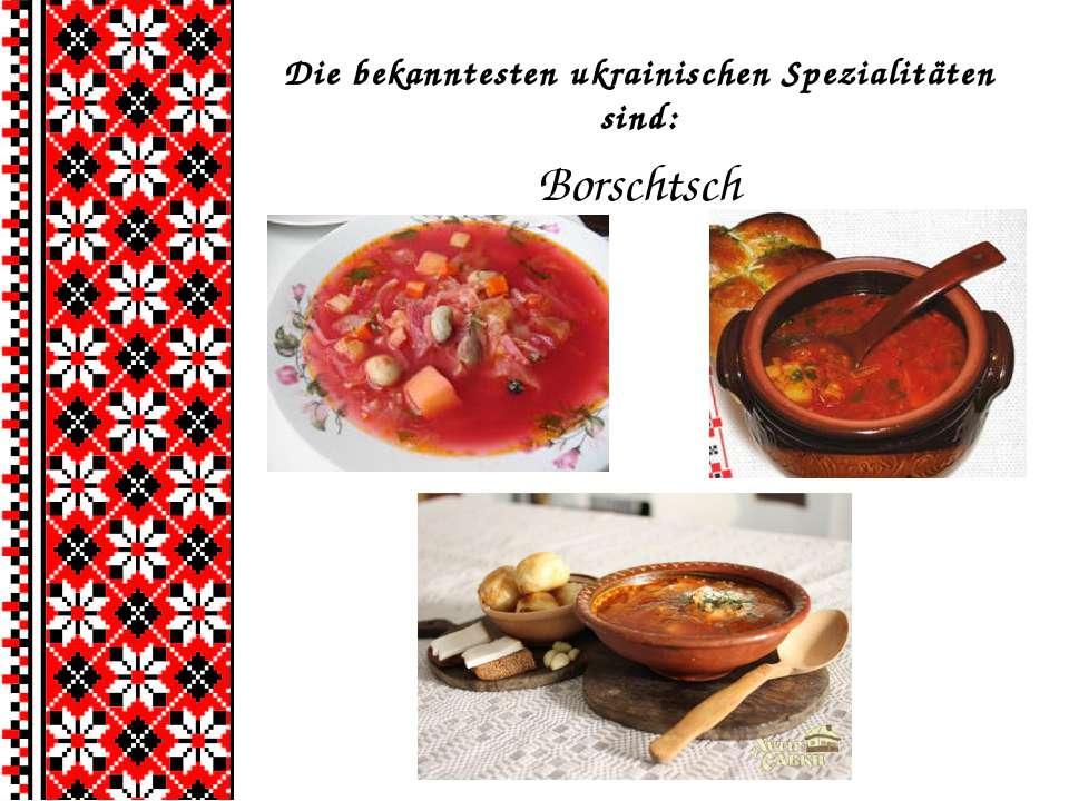 Die bekanntesten ukrainischen Spezialitäten sind: Borschtsch