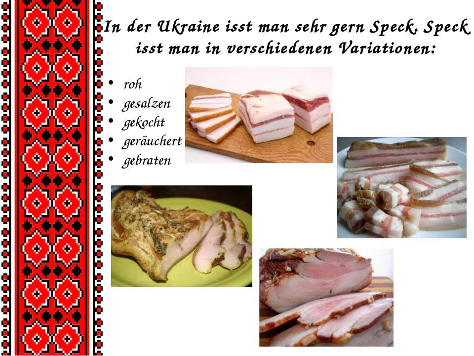 In der Ukraine isst man sehr gern Speck. Speck isst man in verschiedenen Vari...