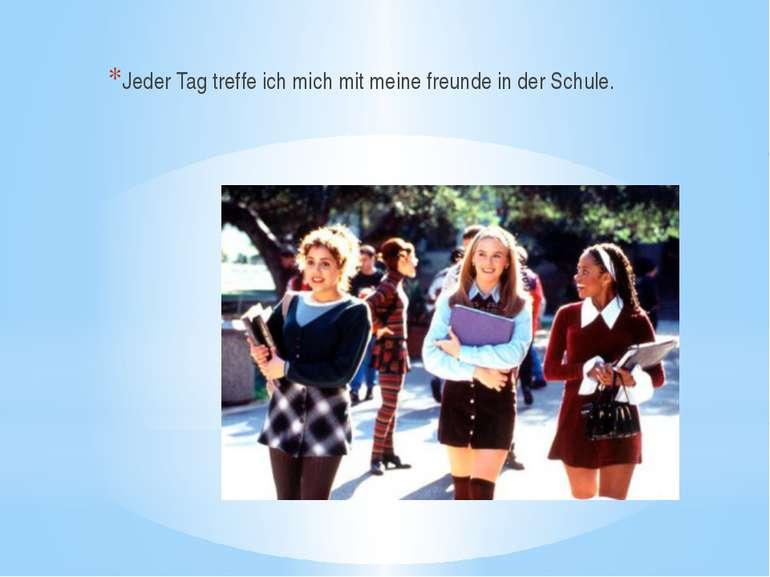 Jeder Tag treffe ich mich mit meine freunde in der Schule.