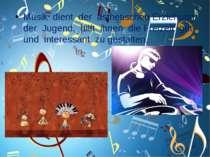 Musik dient der ästhetischen Erziehung der Jugend, hilft ihnen die Freizeit g...