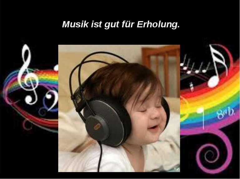 Musik ist gut für Erholung.