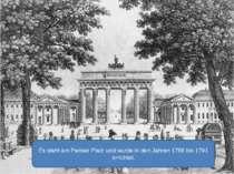 Es steht am Pariser Platz und wurde in den Jahren 1788 bis 1791 errichtet.