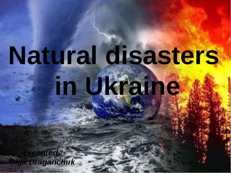 Natural disasters in Ukraine Prepared Olga Draganchuk