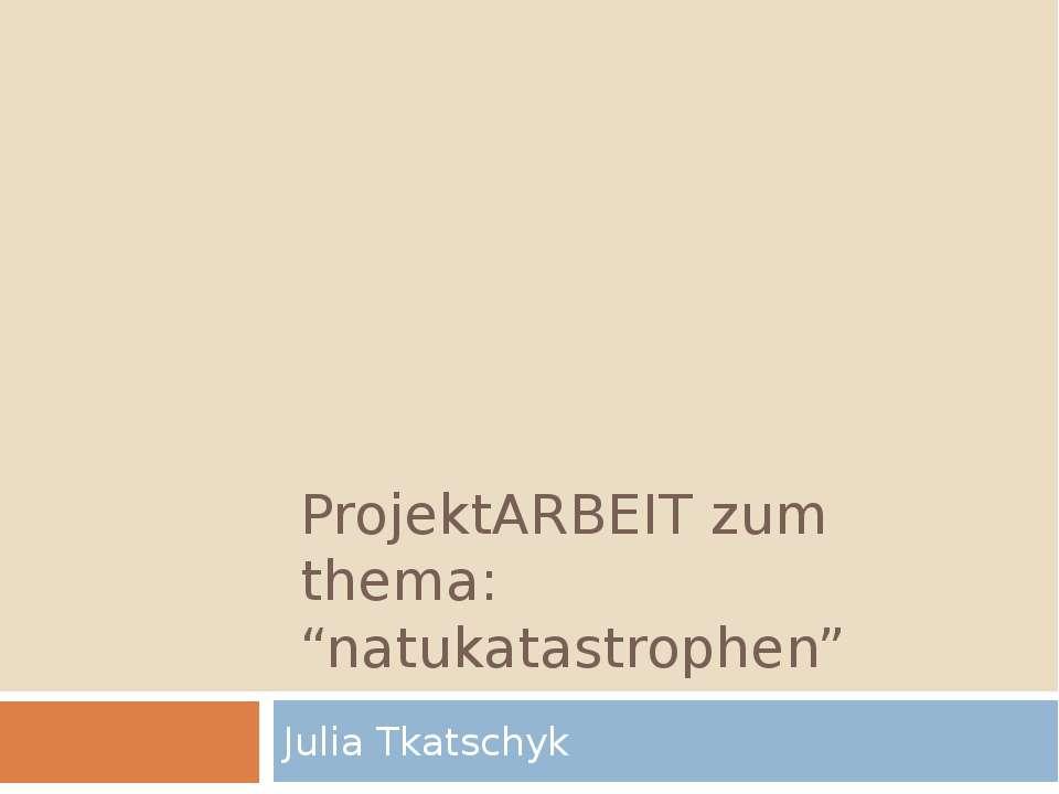 """ProjektARBEIT zum thema: """"natukatastrophen"""" Julia Tkatschyk"""