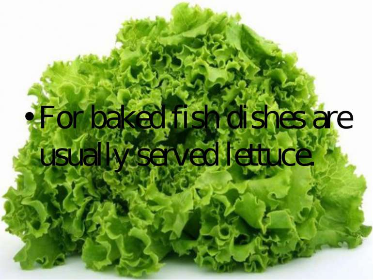 For baked fish dishes are usually served lettuce.