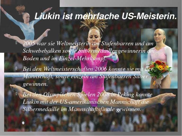 Liukin ist mehrfache US-Meisterin. 2005 war sie Weltmeisterin am Stufenbarren...