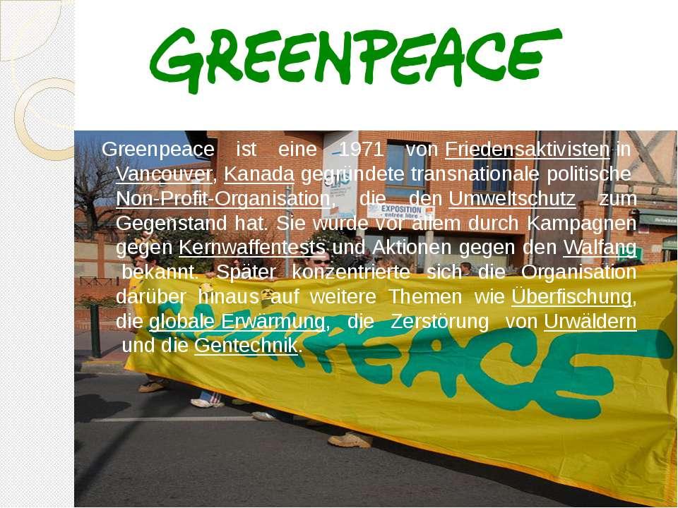 Greenpeace ist eine 1971 vonFriedensaktivisteninVancouver,Kanada gegründe...