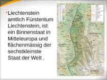 Liechtenstein amtlich Fürstentum Liechtenstein, ist ein Binnenstaat in Mittel...