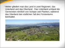 Weiter gliedert man das Land in zwei Regionen, das Unterland und das Oberland...