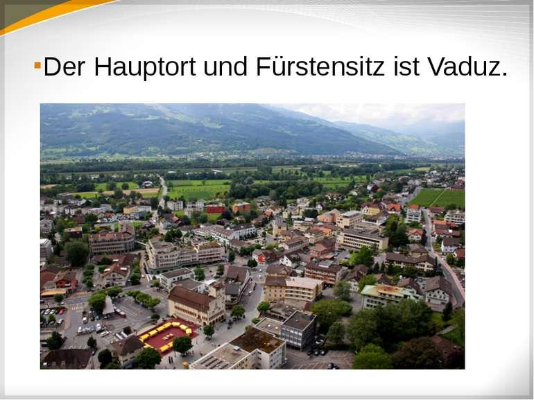 Der Hauptort und Fürstensitz ist Vaduz.