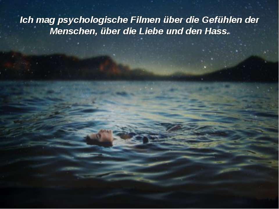 Ich mag psychologische Filmen über die Gefühlen der Menschen, über die Liebe ...