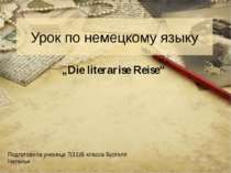 "Урок по немецкому языку ""Die literarise Reise"" Подготовила ученица 7(11)Б кла..."