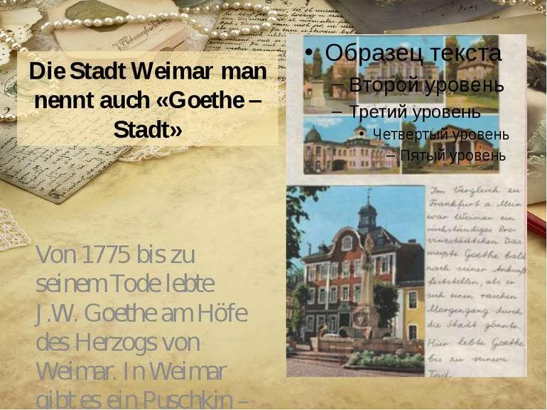 Die Stadt Weimar man nennt auch «Goethe – Stadt» Von 1775 bis zu seinem Tode ...
