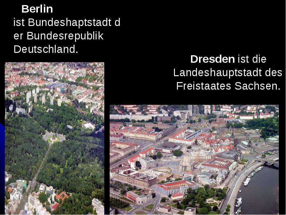 Berlin istBundeshaptstadtderBundesrepublik Deutschland. Dresdenist die La...