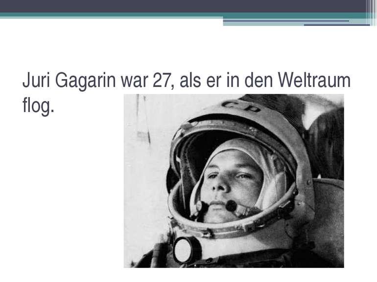 Juri Gagarin war 27, als er in den Weltraum flog.