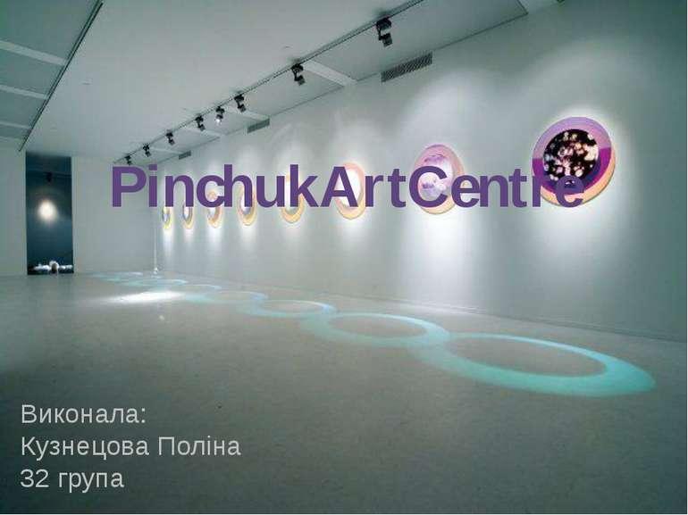 PinchukArtCentre Виконала: Кузнецова Поліна 32 група