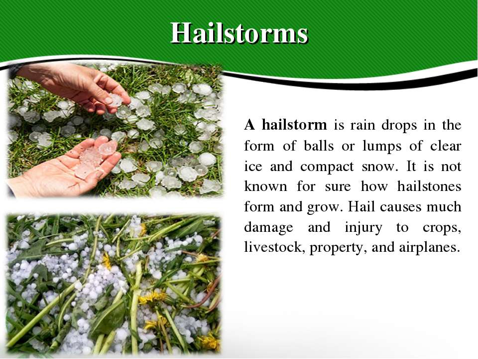 Hailstorms A hailstorm is rain drops in the form of balls or lumps of clear i...