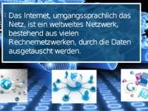 Das Internet, umgangssprachlich das Netz, ist ein weltweites Netzwerk, besteh...