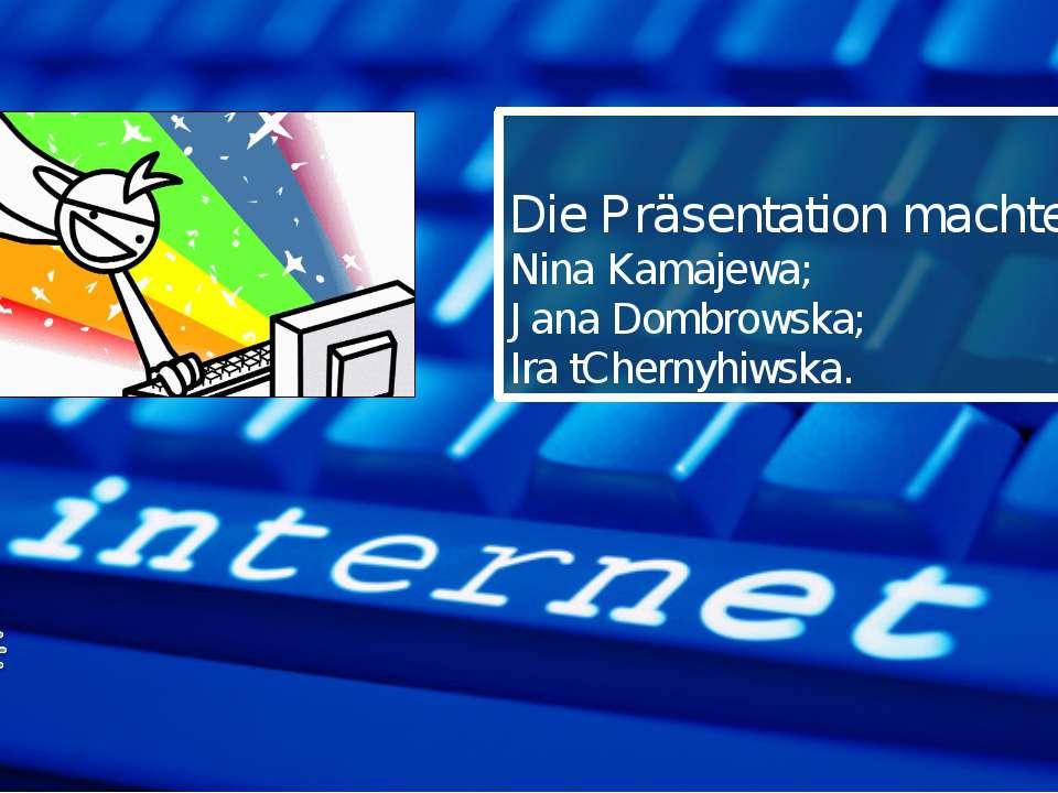 Die Präsentation machte: Nina Kamajewa; Jana Dombrowska; Ira tChernyhiwska.