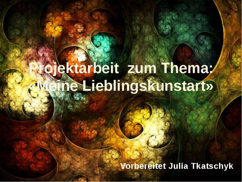 Projektarbeit zum Thema: «Meine Lieblingskunstart» Vorbereitet Julia Tkatschyk