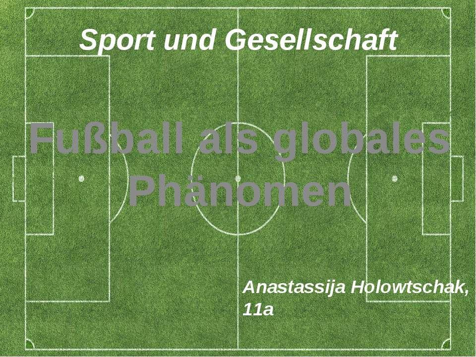 Sport und Gesellschaft Fußball als globales Phänomen Anastassija Holowtschak,...