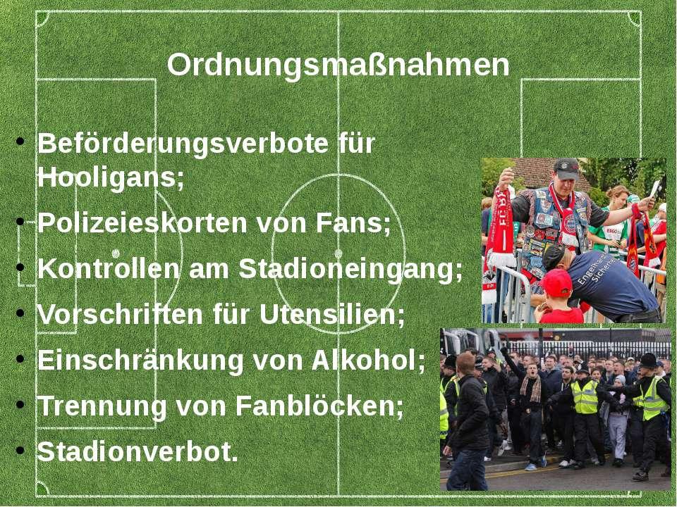Ordnungsmaßnahmen Beförderungsverbote für Hooligans; Polizeieskorten von Fans...