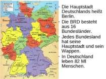 Die Hauptstadt Deutschlands heißt Berlin. Die BRD besteht aus 16 Bundesländer...