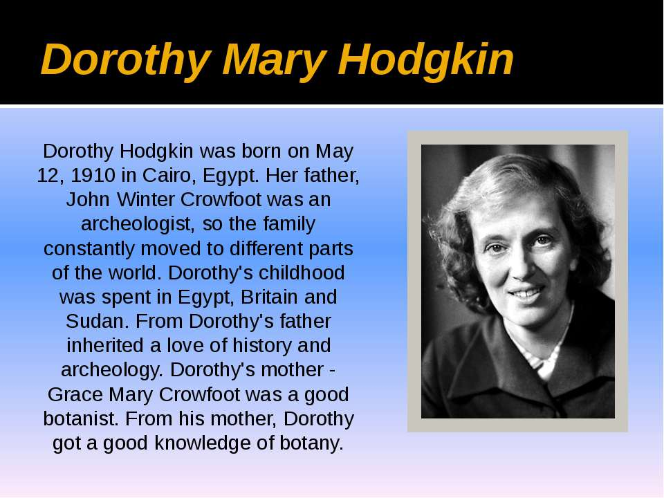 Dorothy Mary Hodgkin Dorothy Hodgkin was born on May 12, 1910 in Cairo, Egypt...