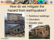 How do we mitigate the hazard from earthquakes? Reinforce buildings Education...