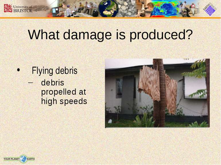 What damage is produced? Flying debris debris propelled at high speeds