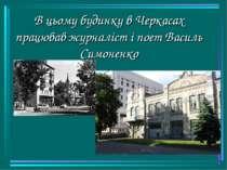 В цьому будинку в Черкасах працював журналіст і поет Василь Симоненко