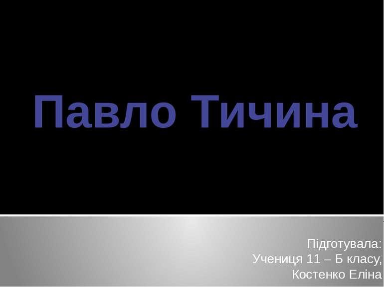 Павло Тичина Підготувала: Учениця 11 – Б класу, Костенко Еліна