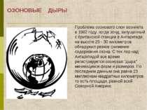 ОЗОНОВЫЕ ДЫРЫ Проблема озонового слоя возникла в 1982 году, когда зонд, запущ...