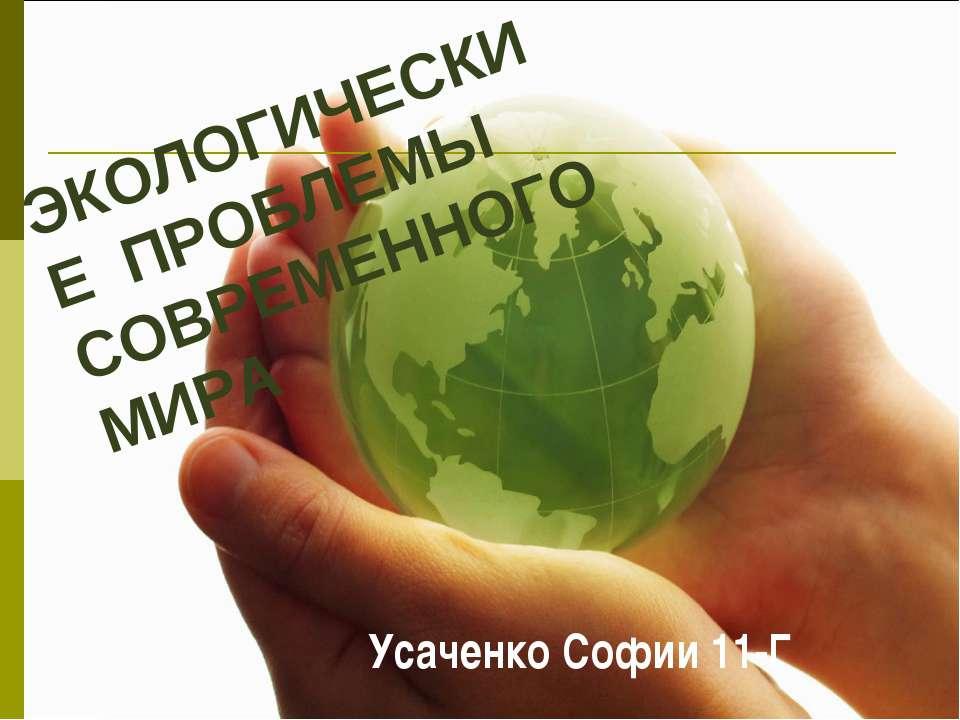 ЭКОЛОГИЧЕСКИЕ ПРОБЛЕМЫ СОВРЕМЕННОГО МИРА Усаченко Софии 11-Г