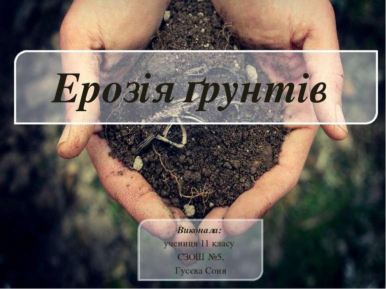 Ерозія ґрунтів Виконала: учениця 11 класу СЗОШ №5, Гусєва Соня