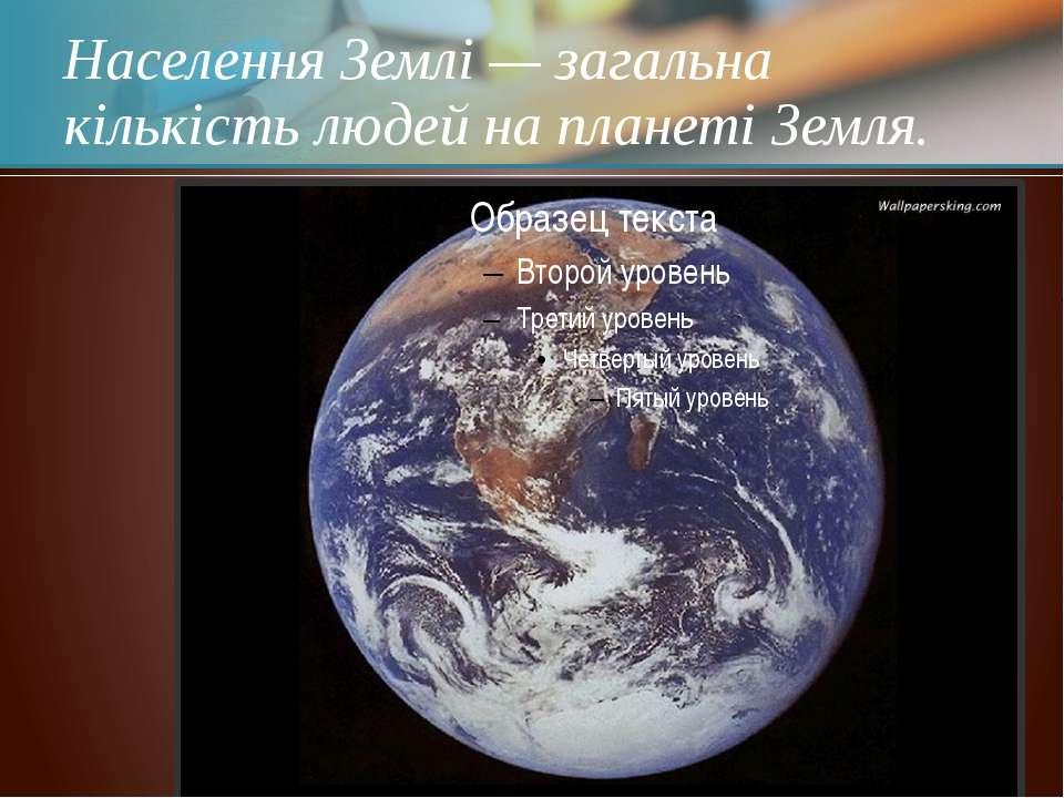 Населення Землі — загальна кількість людей на планеті Земля.